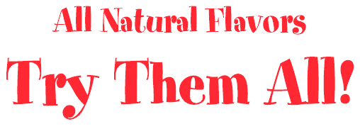 All Natural Flavors Try Them All!